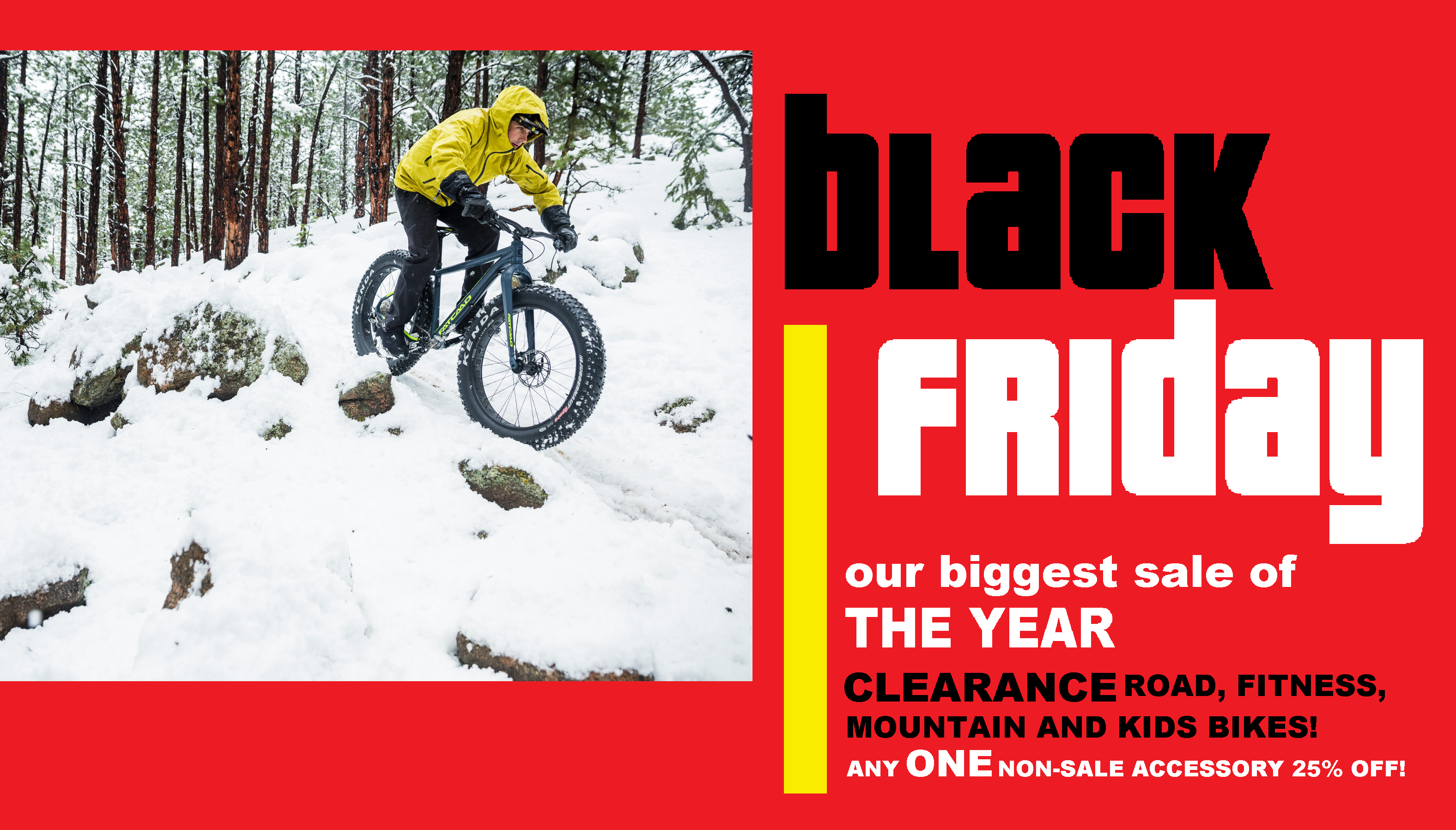 BLACK FRIDAY; OUR BIGGEST SALE OF THE YEAR! CLEARANCE ROAD, FITNESS, KIDS AND MOUNTAIN BIKES! ANY ONE NON-SALE ACCESSORY 25% PERCENT OFF