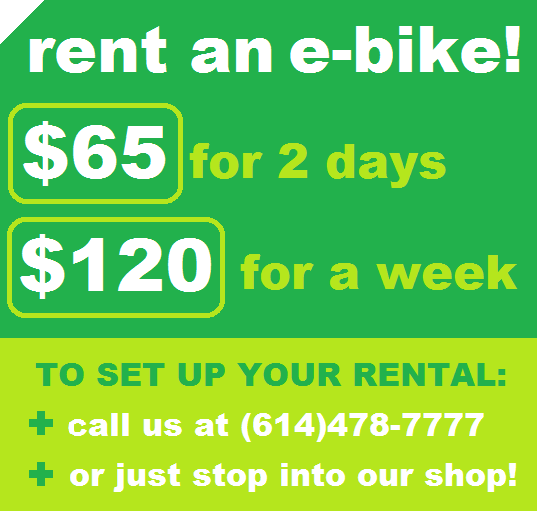 RENT AN E-BIKE! $65 FOR 2 DAYS OR $120 FOR A WEEK, TO SET UP YOUR RENTAL: +CALL US AT (614)478-7777 +OR JUST STOP INTO OUR SHOP!